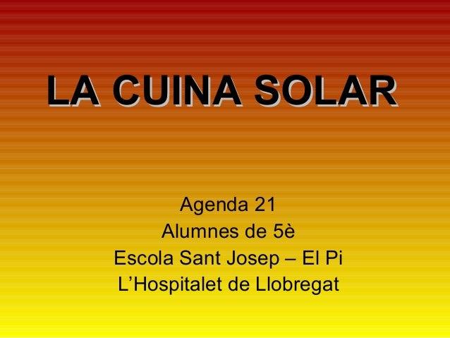 LA CUINA SOLARLA CUINA SOLAR Agenda 21 Alumnes de 5è Escola Sant Josep – El Pi L'Hospitalet de Llobregat