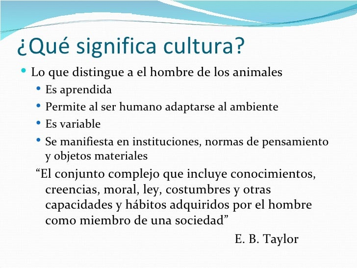 ¿Qué significa cultura? Lo que distingue a el hombre de los animales    Es aprendida    Permite al ser humano adaptarse...