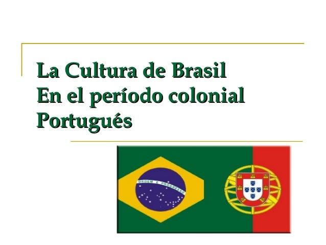 La Cultura de Brasil En el período colonial Portugués