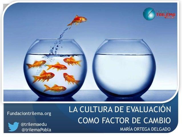 LA CULTURA DE EVALUACIÓN COMO FACTOR DE CAMBIO Fundaciontrilema.org @trilemaedu @trilemaPobla MARÍA ORTEGA DELGADO