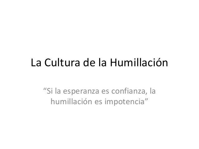"""La Cultura de la Humillación """"Si la esperanza es confianza, la humillación es impotencia"""""""