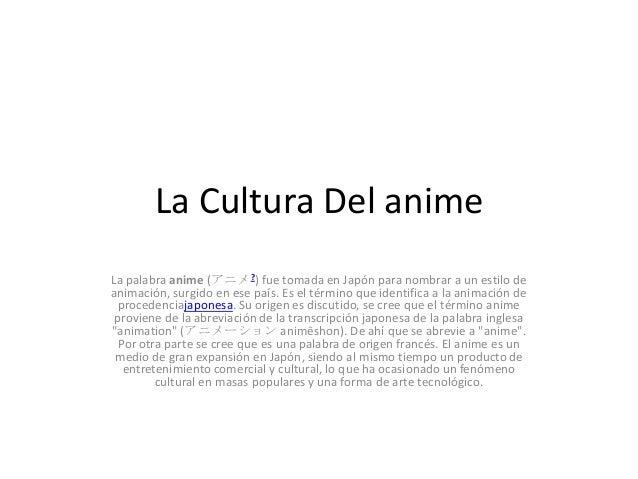 La Cultura Del anime La palabra anime (アニメ?) fue tomada en Japón para nombrar a un estilo de animación, surgido en ese paí...