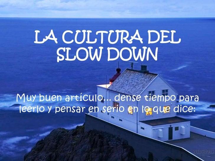LA CULTURA DEL      SLOW DOWNMuy buen artículo... dense tiempo paraleerlo y pensar en serio en lo que dice: