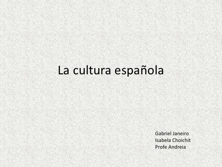 La cultura española                 Gabriel Janeiro                 Isabela Choichit                 Profe Andreia