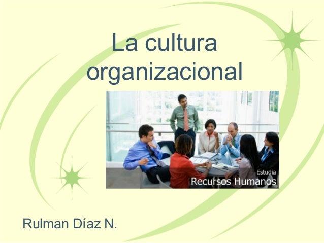 La cultura         organizacionalRulman Díaz N.