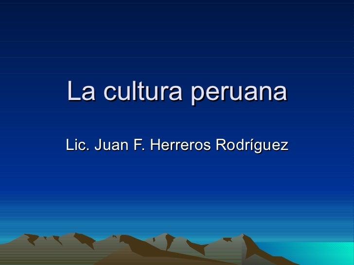 La cultura peruana Lic. Juan F. Herreros Rodríguez