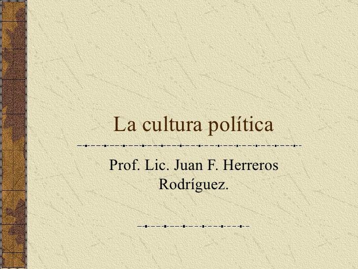 La cultura política Prof. Lic. Juan F. Herreros Rodríguez.