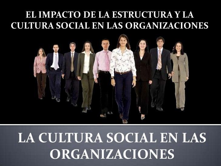 EL IMPACTO DE LA ESTRUCTURA Y LACULTURA SOCIAL EN LAS ORGANIZACIONES LA CULTURA SOCIAL EN LAS     ORGANIZACIONES