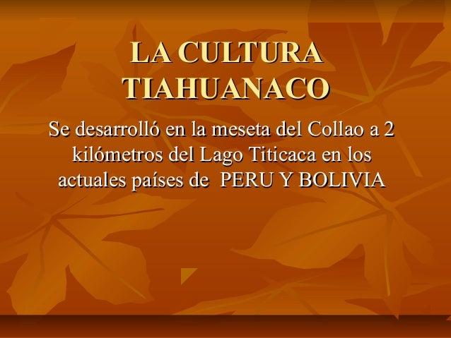 LA CULTURALA CULTURA TIAHUANACOTIAHUANACO Se desarrolló en la meseta del Collao a 2Se desarrolló en la meseta del Collao a...