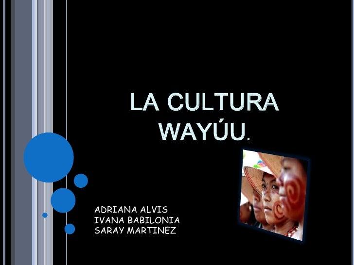 LA CULTURA        WAYÚU.ADRIANA ALVISIVANA BABILONIASARAY MARTINEZ