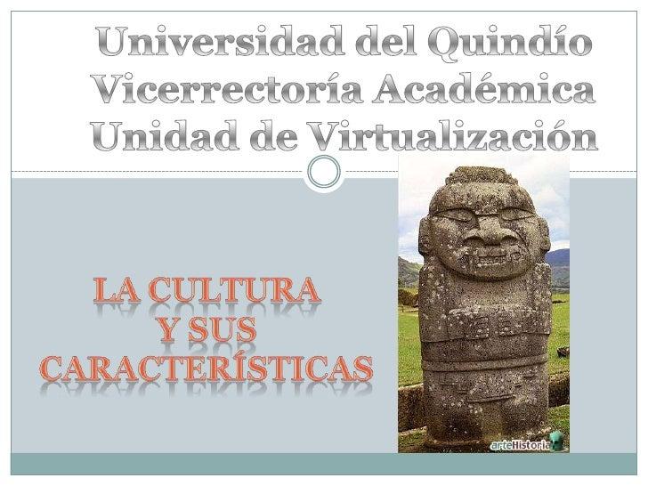Universidad del Quindío<br />Vicerrectoría Académica<br />Unidad de Virtualización<br />La Cultura <br />y sus característ...