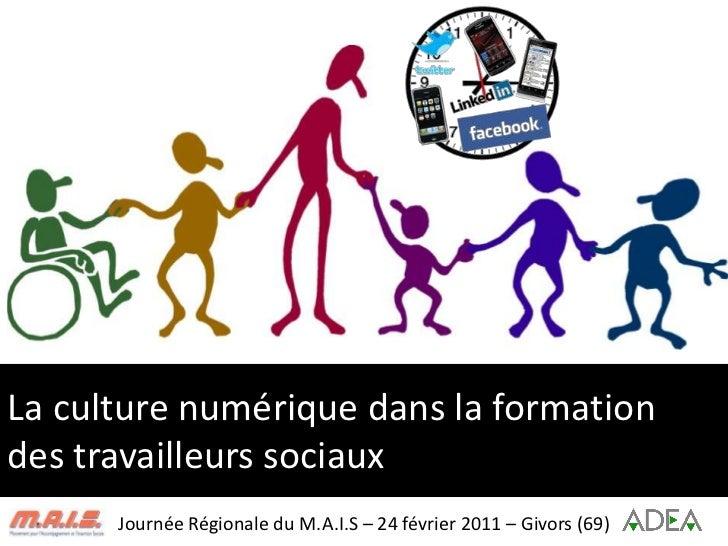 La culture numérique dans la formation des travailleurs sociaux<br />Journée Régionale du M.A.I.S – 24 février 2011 – Givo...