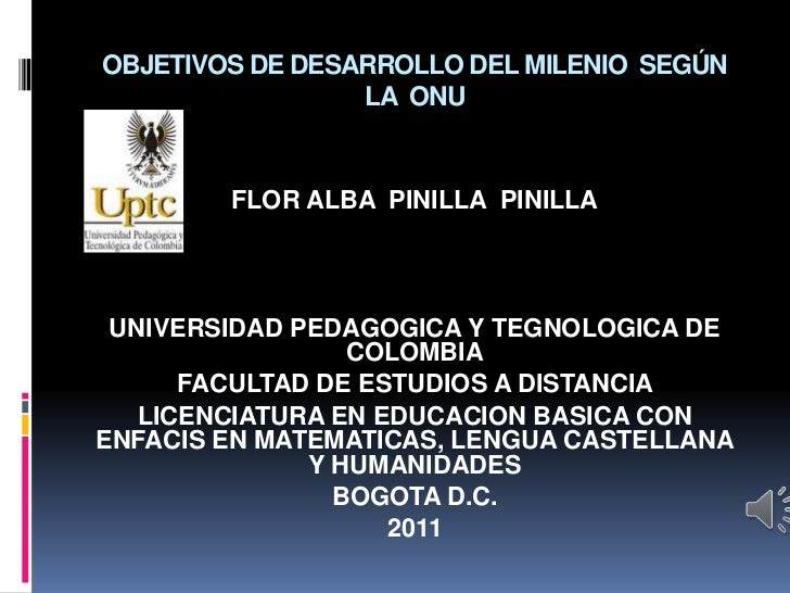 OBJETIVOS DE DESARROLLO DEL MILENIO SEGÚN                 LA ONU        FLOR ALBA PINILLA PINILLA UNIVERSIDAD PEDAGOGICA Y...