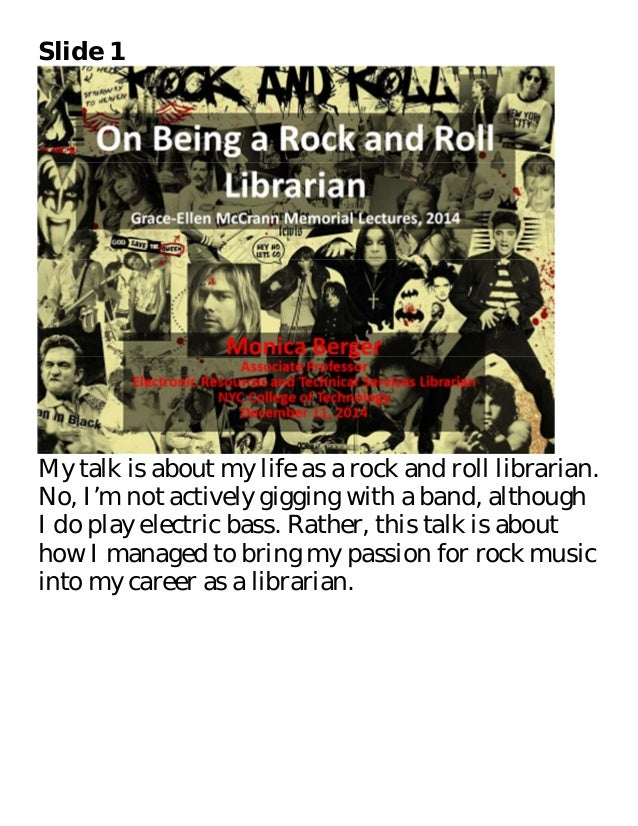 Slide 1  My talk is about my life as a rock and roll librarian.  No, I'm not actively gigging with a band, although  I do ...