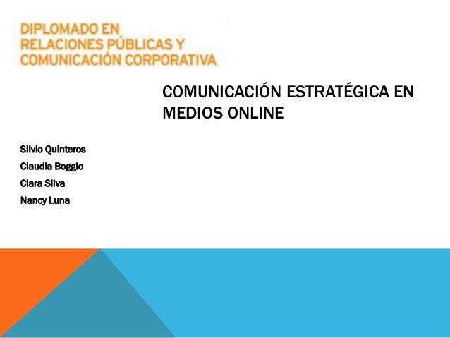 COMUNICACIÓN ESTRATÉGICA EN MEDIOS ONLINE Silvio Quinteros Claudia Boggio Clara Silva Nancy Luna
