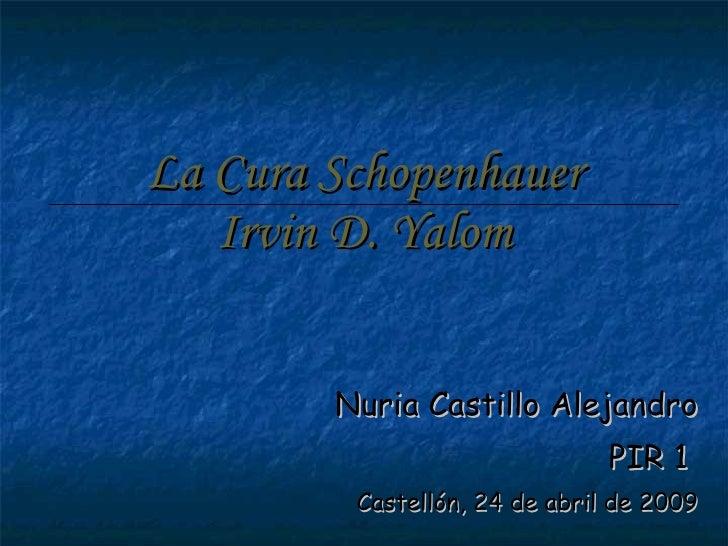 La Cura Schopenhauer Irvin D. Yalom Nuria Castillo Alejandro PIR 1  Castellón, 24 de abril de 2009