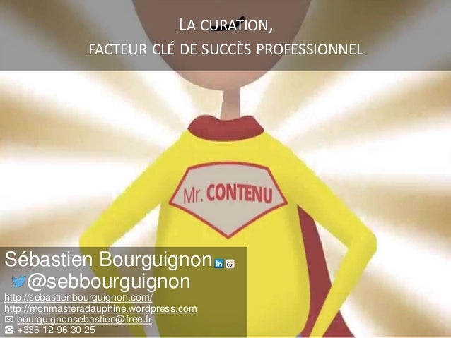 LA CURATION, FACTEUR CLÉ DE SUCCÈS PROFESSIONNEL Sébastien Bourguignon @sebbourguignon http://sebastienbourguignon.com/ ht...