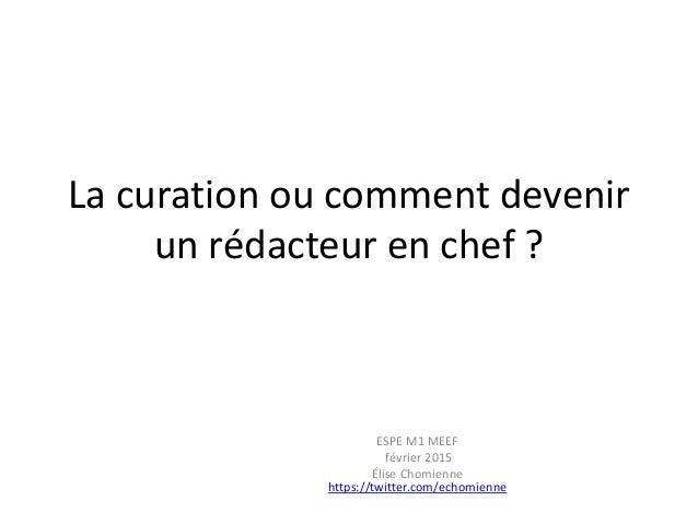 La curation ou comment devenir un rédacteur en chef ? ESPE M1 MEEF février 2015 Élise Chomienne https://twitter.com/echomi...