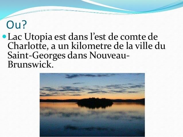 Ou? Lac Utopia est dans l'est de comte de Charlotte, a un kilometre de la ville du Saint-Georges dans Nouveau- Brunswick.