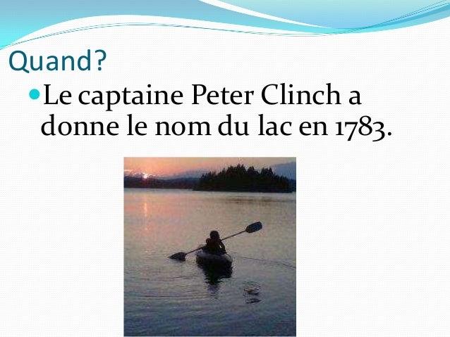 Quand? Le captaine Peter Clinch a  donne le nom du lac en 1783.
