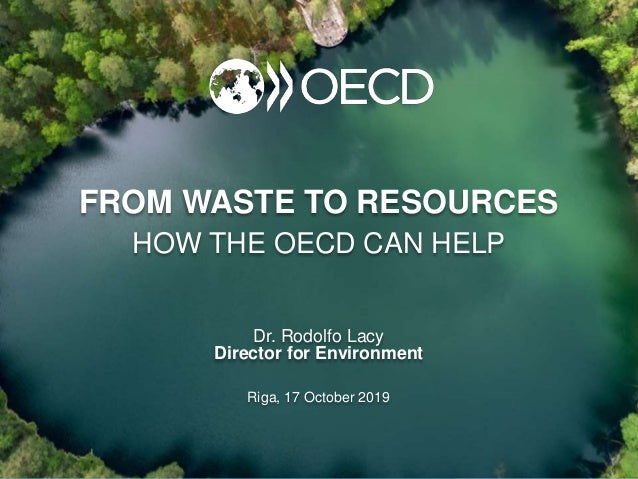 FROM WASTE TO RESOURCES HOW THE OECD CAN HELP Dr. Rodolfo Lacy Director for Environment Riga, 17 October 2019