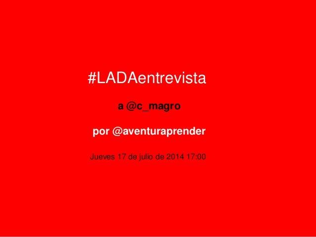 #LADAentrevista a @c_magro por @aventuraprender Jueves 17 de julio de 2014 17:00