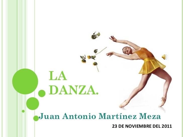 LA DANZA. Juan Antonio Martínez Meza 23 DE NOVIEMBRE DEL 2011