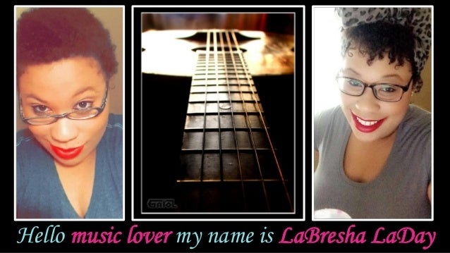 Hello music lover my name is LaBresha LaDay