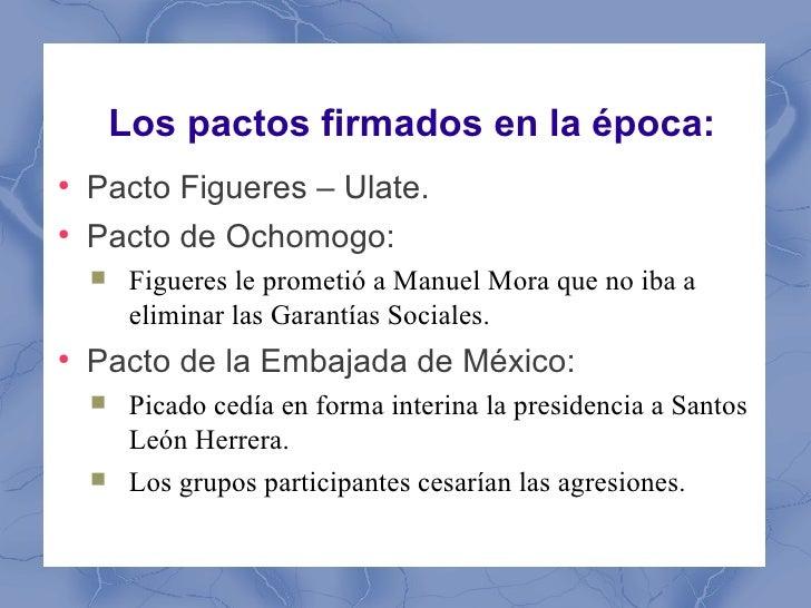 Los pactos firmados en la época:●    Pacto Figueres – Ulate.●    Pacto de Ochomogo:        Figueres le prometió a Manuel ...