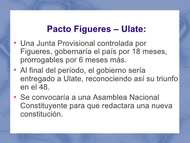 Pacto Figueres – Ulate:●    Una Junta Provisional controlada por    Figueres, gobernaría el país por 18 meses,    prorroga...