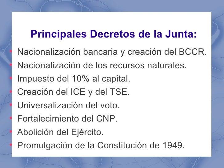 Principales Decretos de la Junta:●    Nacionalización bancaria y creación del BCCR.●    Nacionalización de los recursos na...