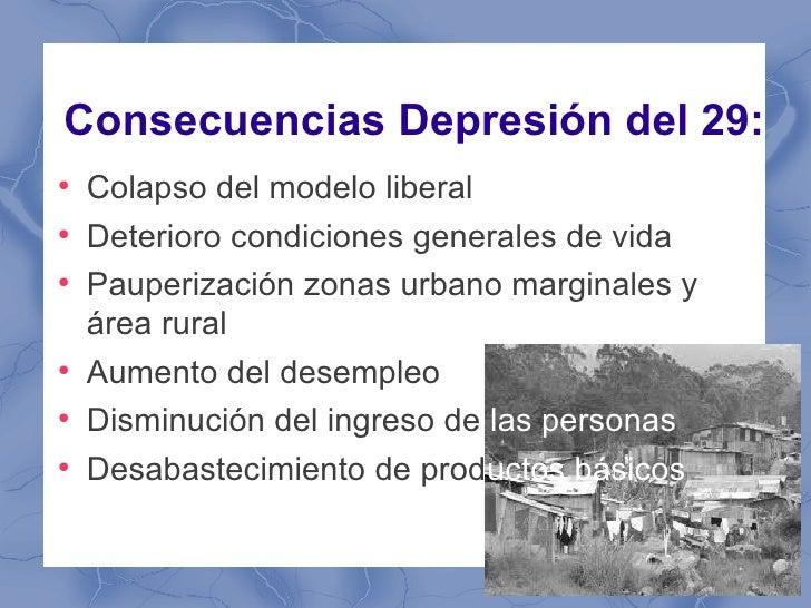 Consecuencias Depresión del 29:●    Colapso del modelo liberal●    Deterioro condiciones generales de vida●    Pauperizaci...