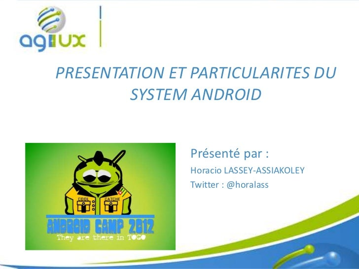PRESENTATION ET PARTICULARITES DU        SYSTEM ANDROID               Présenté par :               Horacio LASSEY-ASSIAKOL...