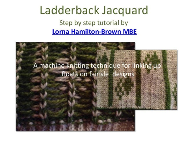 Ladderback Jacquard A machine knitting technique for linking up floats on fairisle designs Step by step tutorial by Lorna ...