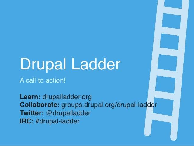Drupal LadderA call to action!Learn: drupalladder.orgCollaborate: groups.drupal.org/drupal-ladderTwitter: @drupalladderIRC...
