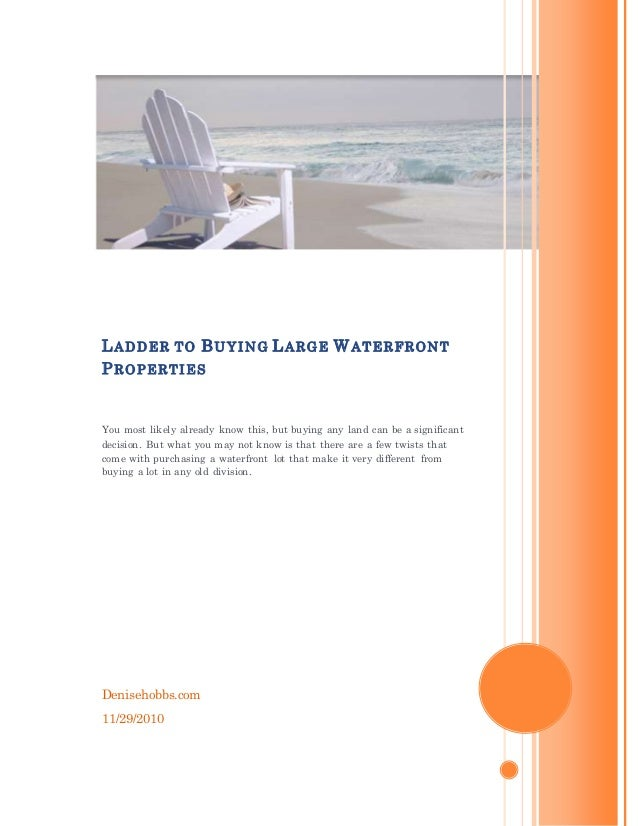 Denisehobbs.com 11/29/2010 LADDER TO BUYING LARGE WATERFRONT PROPERTIES You most likely already know this, but buying any ...