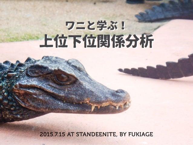 ワニと学ぶ! 上位下位関係分析 2015.7.15 AT STANDEENITE, BY FUKIAGE