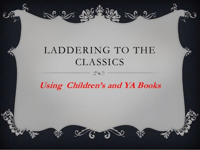LADDERING TO THECLASSICSUsing Children's and YA Books