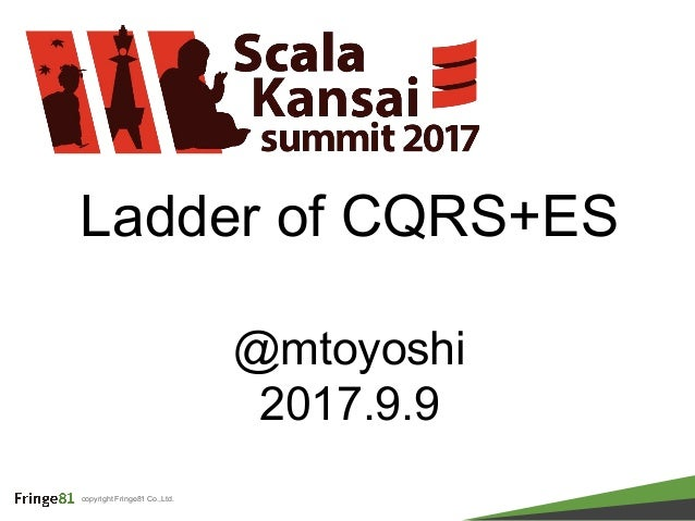 copyright Fringe81 Co.,Ltd. Ladder of CQRS+ES @mtoyoshi 2017.9.9