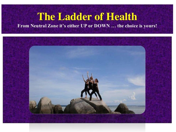 The Ladder of HealthFrom Neutral Zone it's either UP or DOWN … the choice is yours!