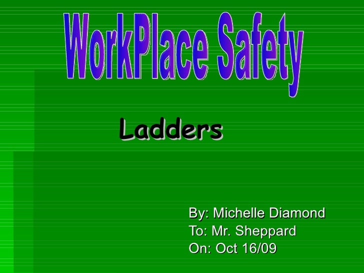 Ladders By: Michelle Diamond To: Mr. Sheppard On: Oct 16/09 WorkPlace Safety