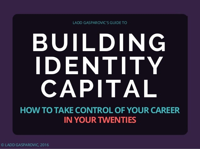 BUILDING IDENTITY CAPITAL LADD GASPAROVIC'S GUIDE TO HOW TO TAKE CONTROL OF YOUR CAREER IN YOUR TWENTIES © LADD GASPAROVIC...