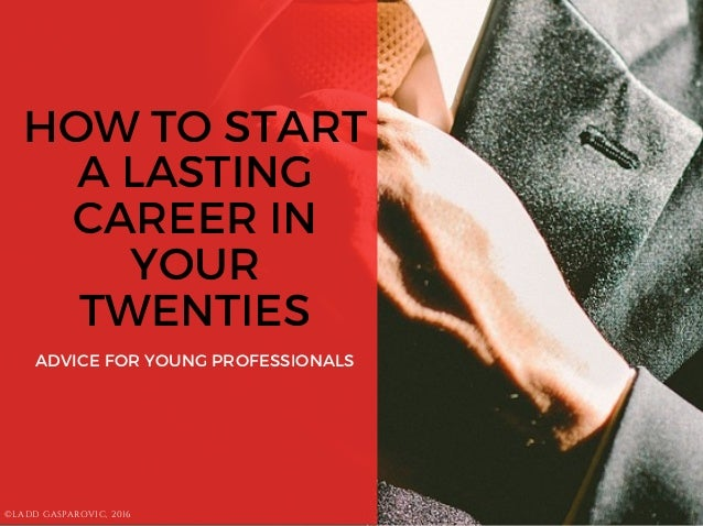 HOW TO START A LASTING CAREER IN YOUR TWENTIES ADVICE FOR YOUNG PROFESSIONALS ©LADD GASPAROVIC, 2016