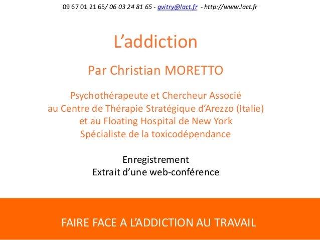 FAIRE FACE A L'ADDICTION AU TRAVAIL 09 67 01 21 65/ 06 03 24 81 65 - gvitry@lact.fr - http://www.lact.fr L'addiction Par C...