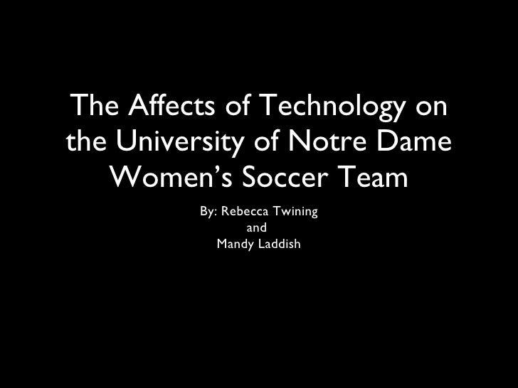 The Affects of Technology on the University of Notre Dame Women's Soccer Team <ul><li>By: Rebecca Twining </li></ul><ul><l...