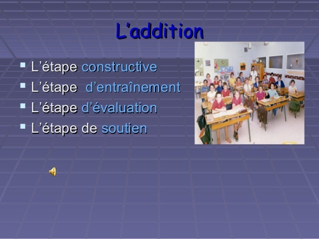 L'additionL'addition L'étapeL'étape constructiveconstructive L'étapeL'étape d'entraînementd'entraînement L'étapeL'étape...