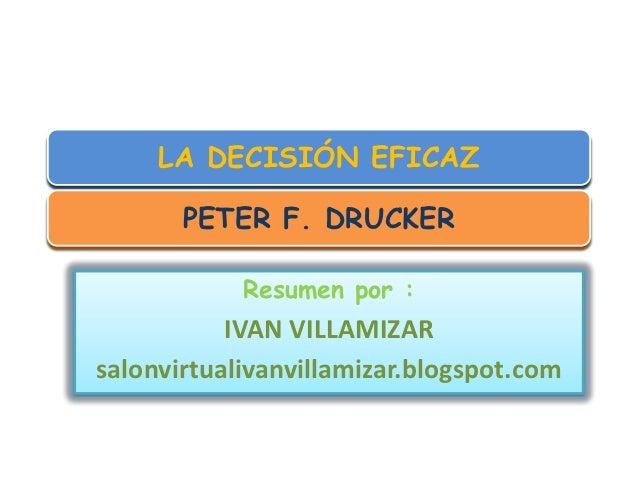 LA DECISIÓN EFICAZ       PETER F. DRUCKER            Resumen por :           IVAN VILLAMIZARsalonvirtualivanvillamizar.blo...