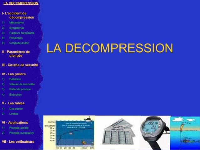 LA DECOMPRESSION LA DECOMPRESSION I- L'accident de décompression 1) Mécanisme 2) Symptômes 3) Facteurs favorisants 4) Prév...