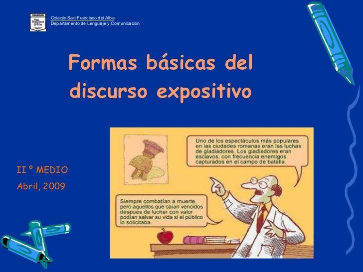 Formas básicas del discurso expositivo Colegio San Francisco del Alba Departamento de Lenguaje y Comunicación II º MEDIO A...