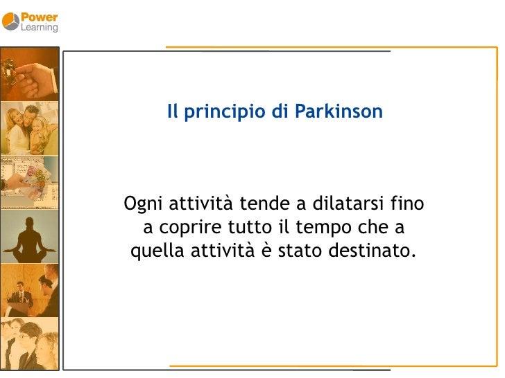 Il principio di Parkinson    Ogni attività tende a dilatarsi fino   a coprire tutto il tempo che a  quella attività è stat...